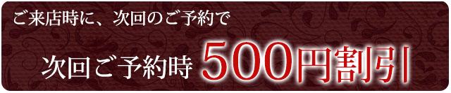 ご来店時に次回予約で500円割引
